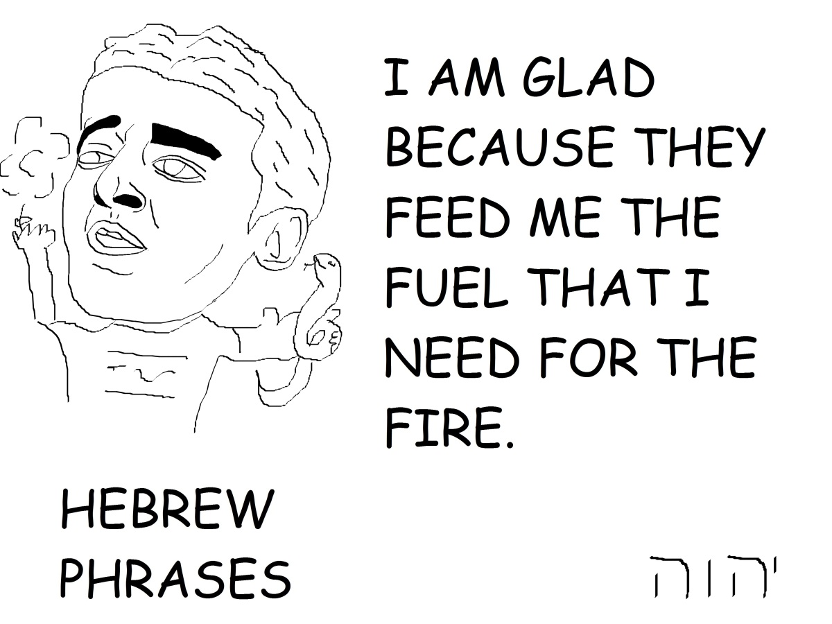 I AM GLAD BECAUSE THEY FEED ME THE FUEL THAT I NEED FOR THEFIRE